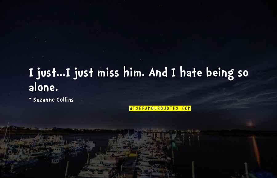 I Just Hate Love Quotes By Suzanne Collins: I just...I just miss him. And I hate