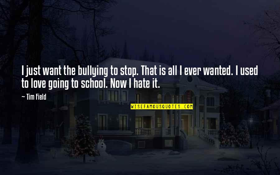 I Just Hate Love Quotes By Tim Field: I just want the bullying to stop. That