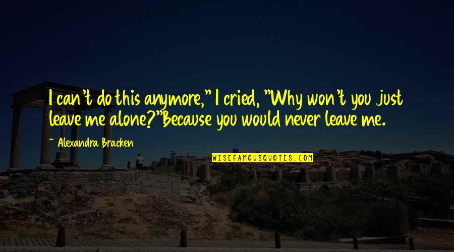 """I Just Me You Quotes By Alexandra Bracken: I can't do this anymore,"""" I cried, """"Why"""