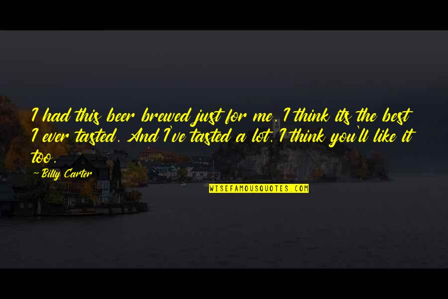 I Just Me You Quotes By Billy Carter: I had this beer brewed just for me.