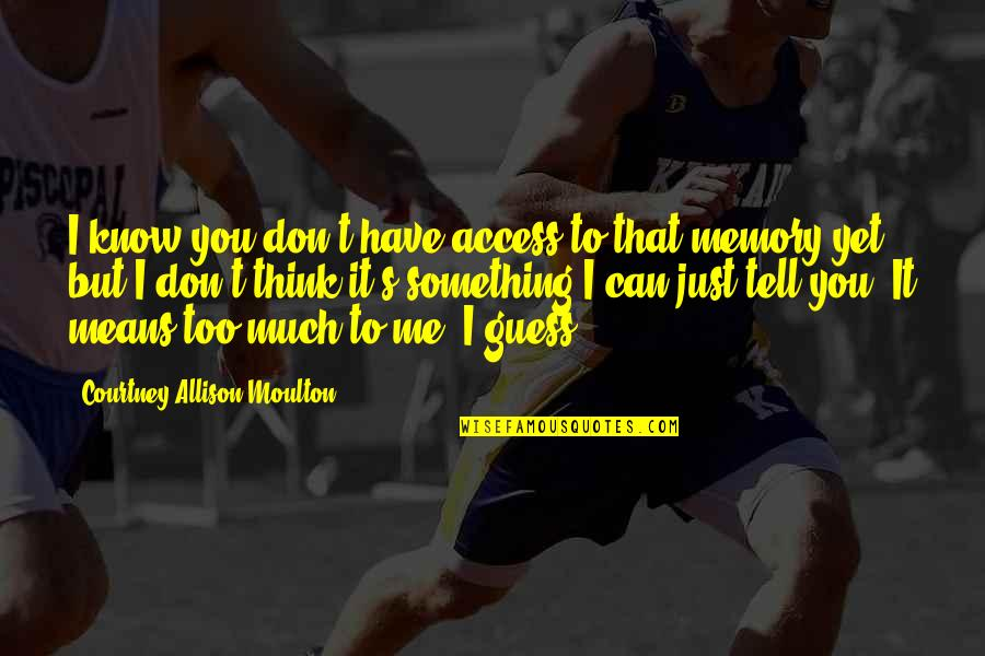 I Just Me You Quotes By Courtney Allison Moulton: I know you don't have access to that