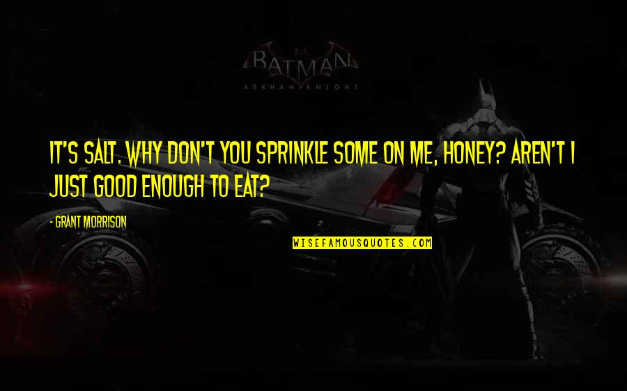 I Just Me You Quotes By Grant Morrison: It's salt. Why don't you sprinkle some on