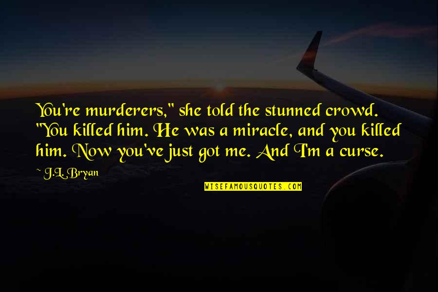 """I Just Me You Quotes By J.L. Bryan: You're murderers,"""" she told the stunned crowd. """"You"""