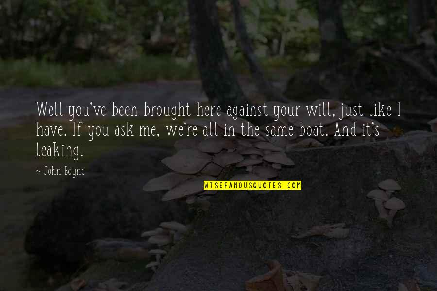 I Just Me You Quotes By John Boyne: Well you've been brought here against your will,