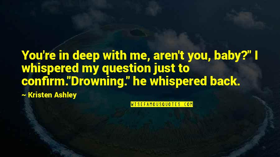 """I Just Me You Quotes By Kristen Ashley: You're in deep with me, aren't you, baby?"""""""