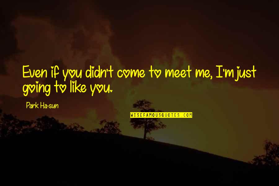 I Just Me You Quotes By Park Ha-sun: Even if you didn't come to meet me,