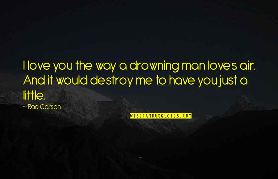 I Just Me You Quotes By Rae Carson: I love you the way a drowning man