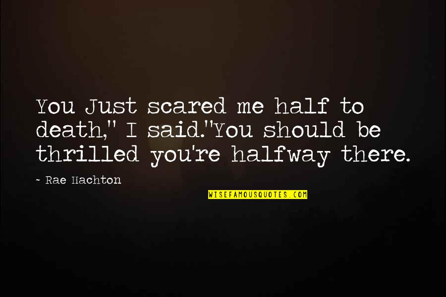 """I Just Me You Quotes By Rae Hachton: You Just scared me half to death,"""" I"""