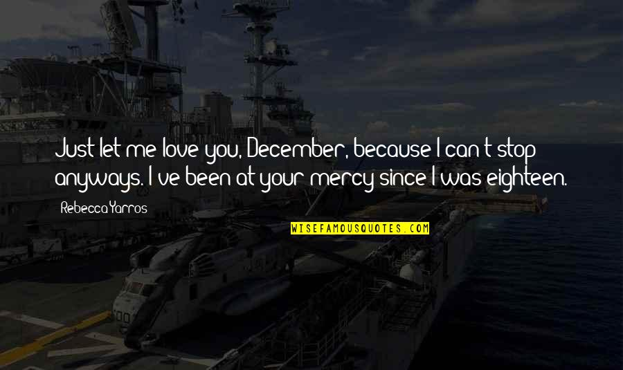 I Just Me You Quotes By Rebecca Yarros: Just let me love you, December, because I