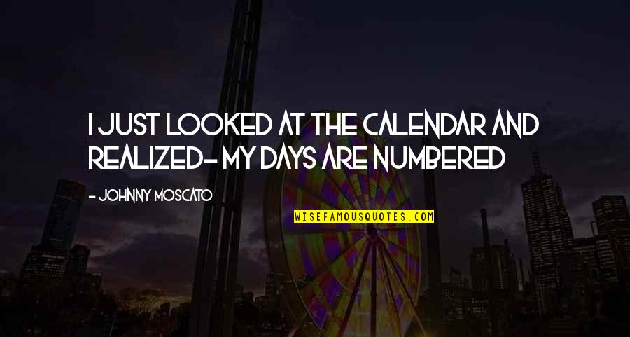 I Just Realized Quotes By Johnny Moscato: I just looked at the calendar and realized-