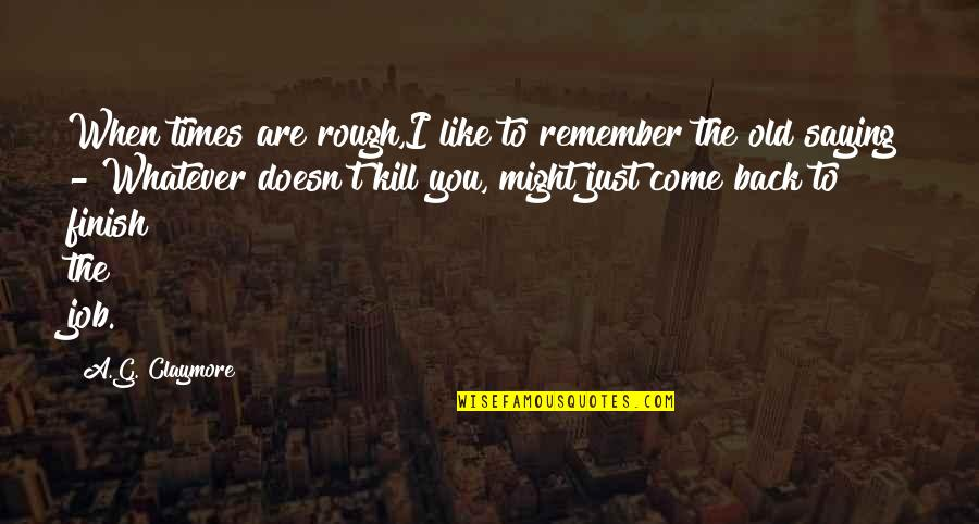 I Just Saying Quotes By A.G. Claymore: When times are rough,I like to remember the