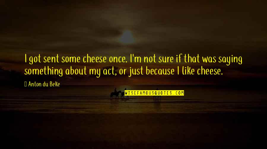 I Just Saying Quotes By Anton Du Beke: I got sent some cheese once. I'm not