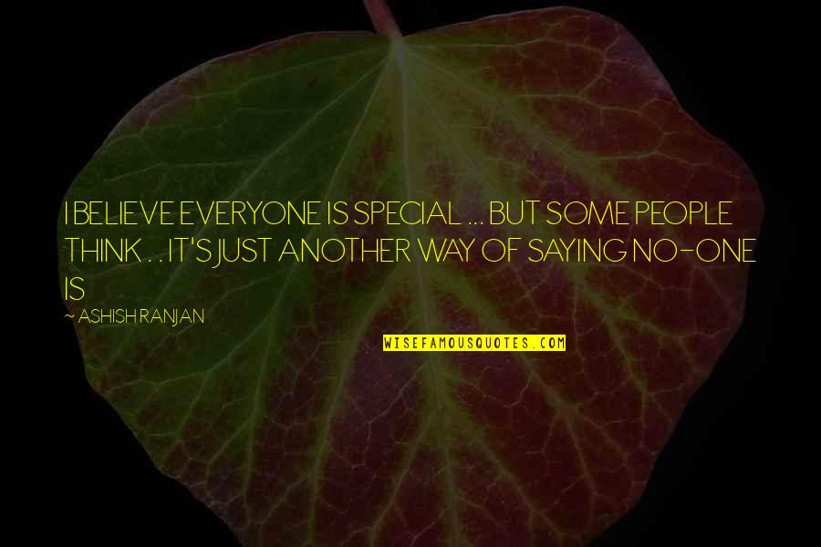 I Just Saying Quotes By ASHISH RANJAN: I BELIEVE EVERYONE IS SPECIAL ... BUT SOME