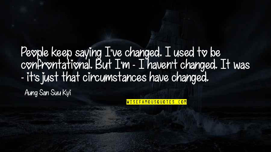 I Just Saying Quotes By Aung San Suu Kyi: People keep saying I've changed. I used to
