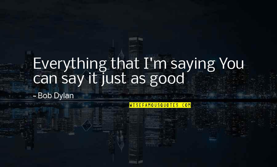 I Just Saying Quotes By Bob Dylan: Everything that I'm saying You can say it