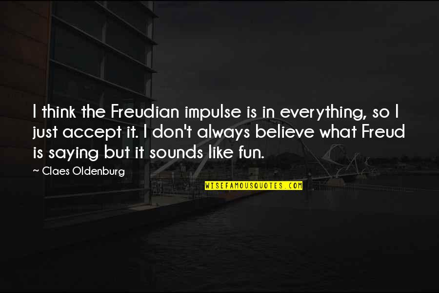I Just Saying Quotes By Claes Oldenburg: I think the Freudian impulse is in everything,