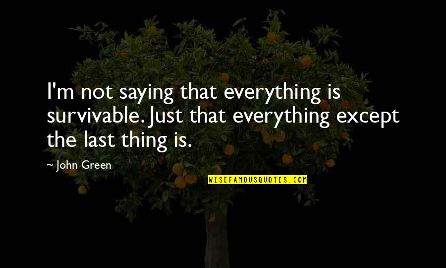 I Just Saying Quotes By John Green: I'm not saying that everything is survivable. Just