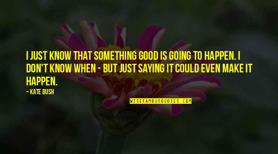 I Just Saying Quotes By Kate Bush: I just know that something good is going