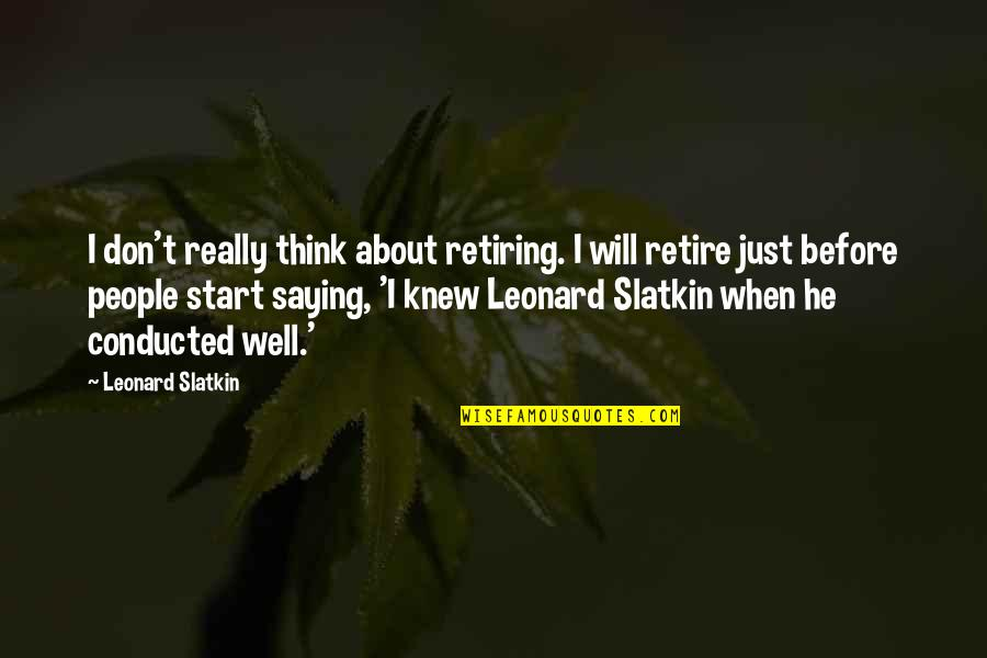 I Just Saying Quotes By Leonard Slatkin: I don't really think about retiring. I will