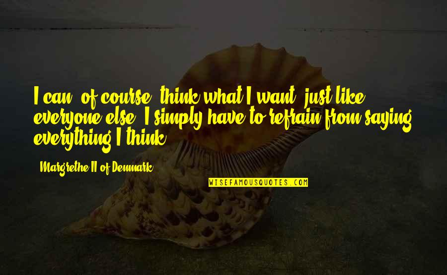 I Just Saying Quotes By Margrethe II Of Denmark: I can, of course, think what I want,
