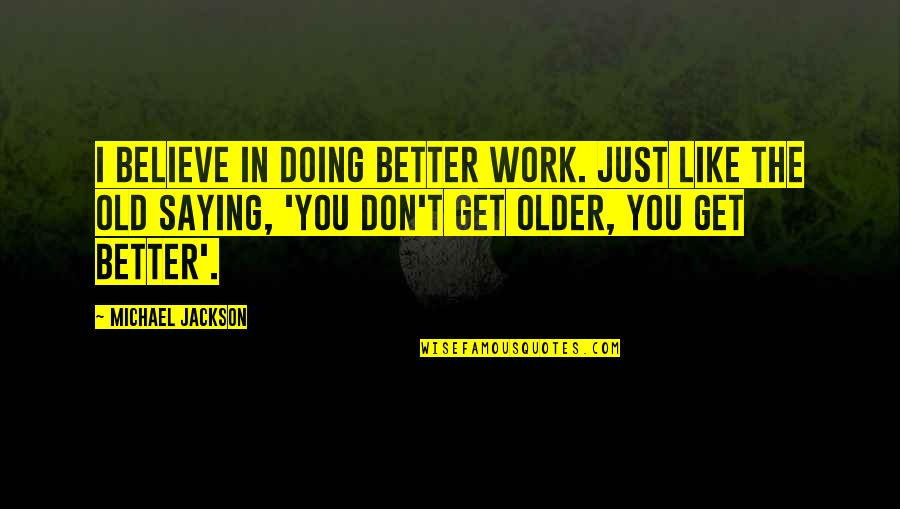 I Just Saying Quotes By Michael Jackson: I believe in doing better work. Just like