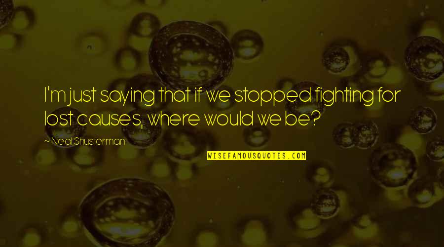 I Just Saying Quotes By Neal Shusterman: I'm just saying that if we stopped fighting