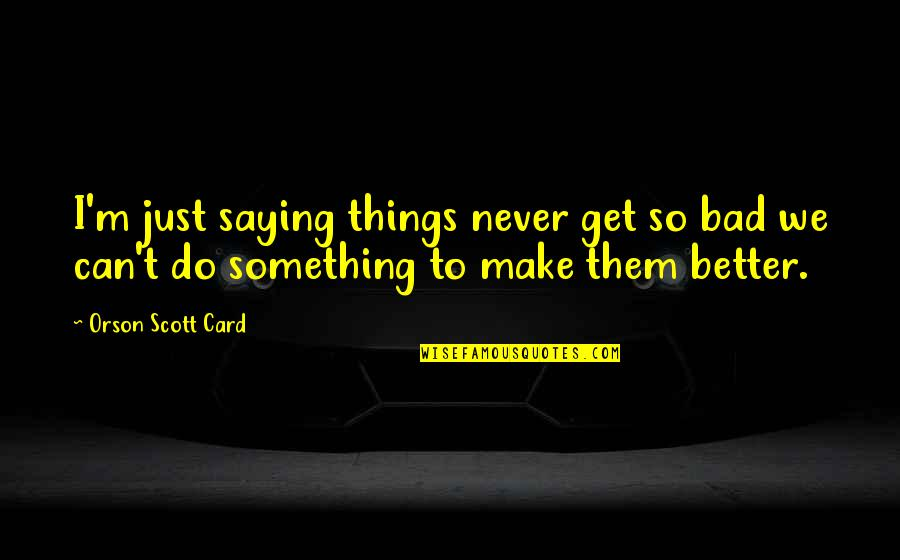 I Just Saying Quotes By Orson Scott Card: I'm just saying things never get so bad