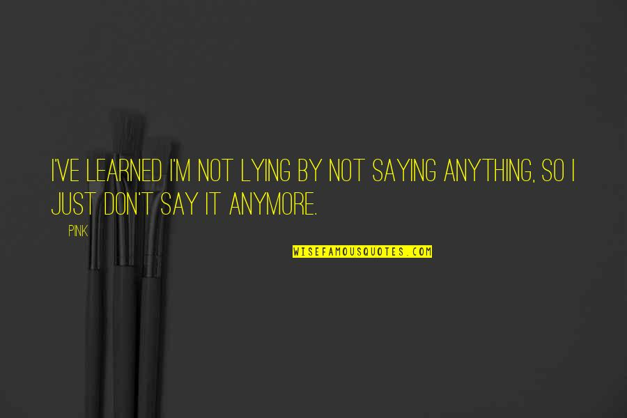 I Just Saying Quotes By Pink: I've learned I'm not lying by not saying