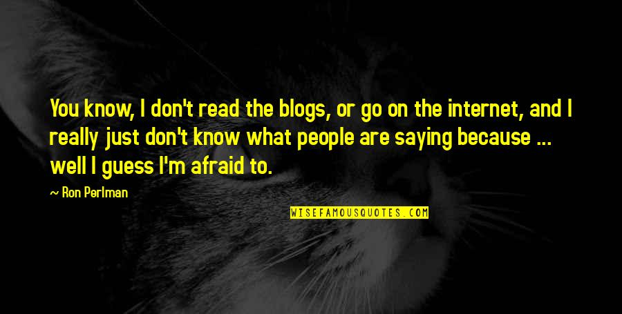 I Just Saying Quotes By Ron Perlman: You know, I don't read the blogs, or