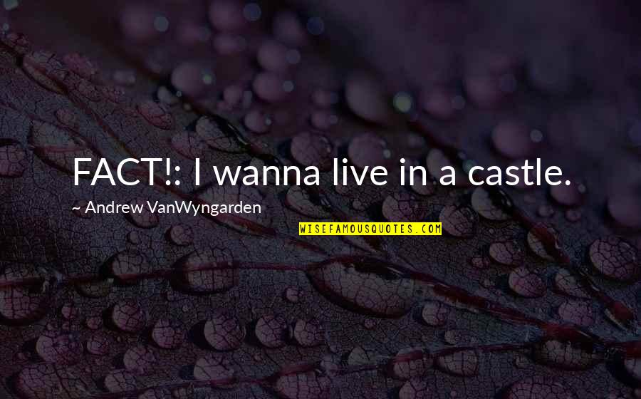 I Just Wanna Live Quotes By Andrew VanWyngarden: FACT!: I wanna live in a castle.
