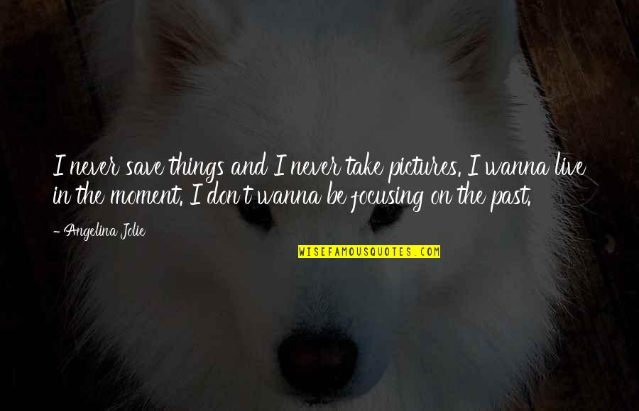 I Just Wanna Live Quotes By Angelina Jolie: I never save things and I never take