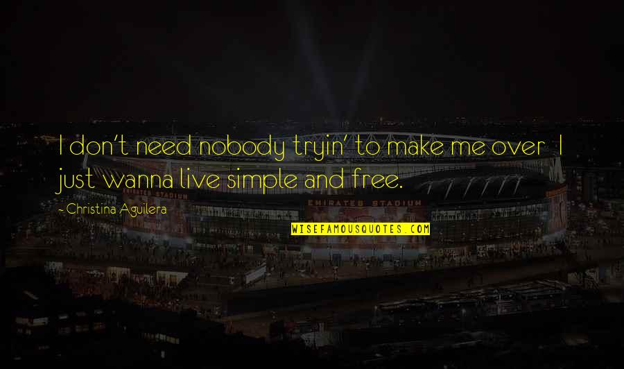 I Just Wanna Live Quotes By Christina Aguilera: I don't need nobody tryin' to make me