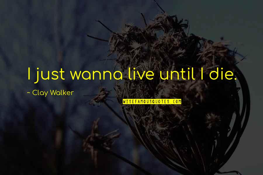 I Just Wanna Live Quotes By Clay Walker: I just wanna live until I die.