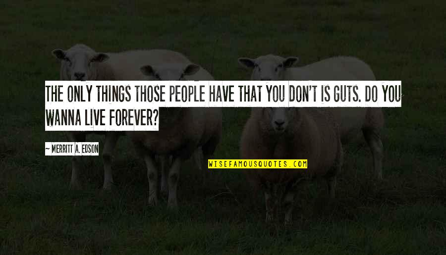 I Just Wanna Live Quotes By Merritt A. Edson: The only things those people have that you