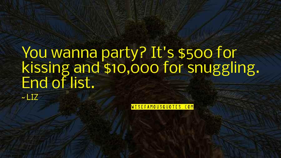 I Just Wanna Party Quotes By LIZ: You wanna party? It's $500 for kissing and