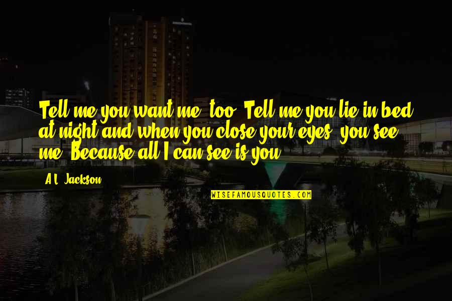 I Just Want My Bed Quotes By A.L. Jackson: Tell me you want me, too..Tell me you