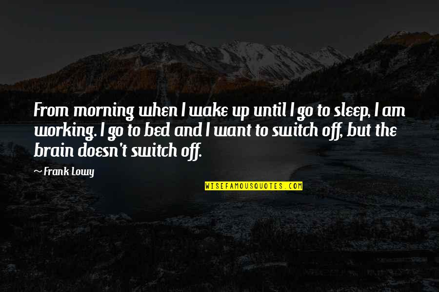 I Just Want My Bed Quotes By Frank Lowy: From morning when I wake up until I