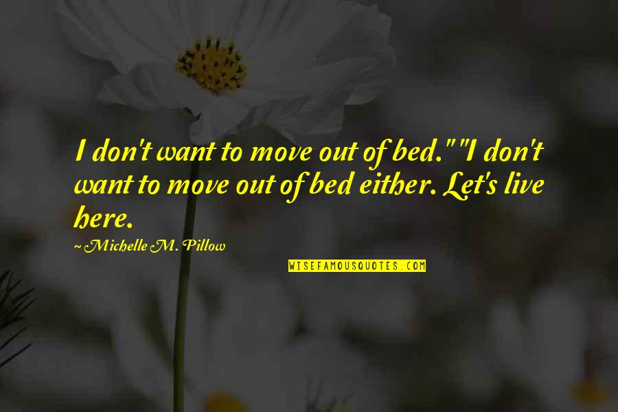 """I Just Want My Bed Quotes By Michelle M. Pillow: I don't want to move out of bed."""""""