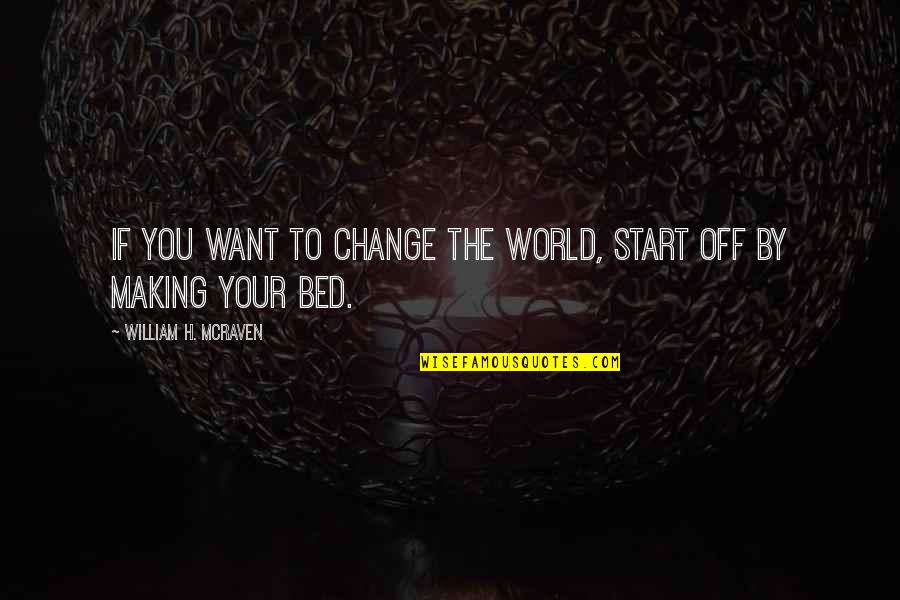 I Just Want My Bed Quotes By William H. McRaven: If you want to change the world, start