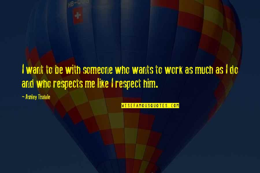 I Just Want Respect Quotes By Ashley Tisdale: I want to be with someone who wants