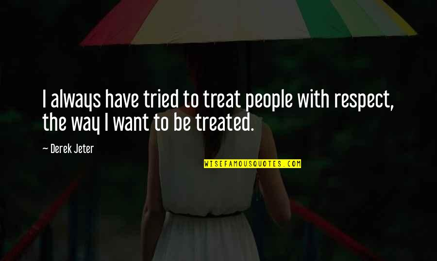 I Just Want Respect Quotes By Derek Jeter: I always have tried to treat people with