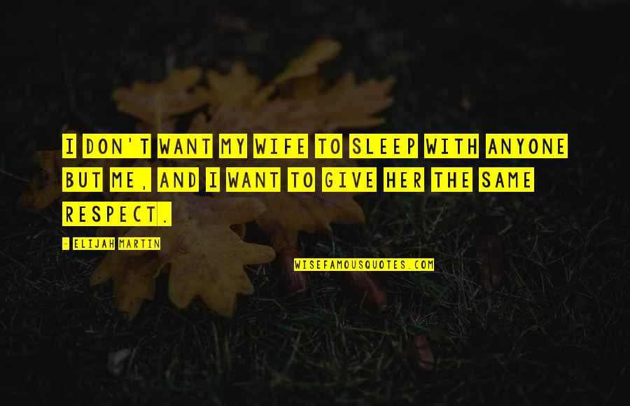 I Just Want Respect Quotes By Elijah Martin: I don't want my wife to sleep with