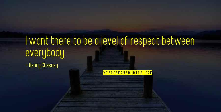 I Just Want Respect Quotes By Kenny Chesney: I want there to be a level of
