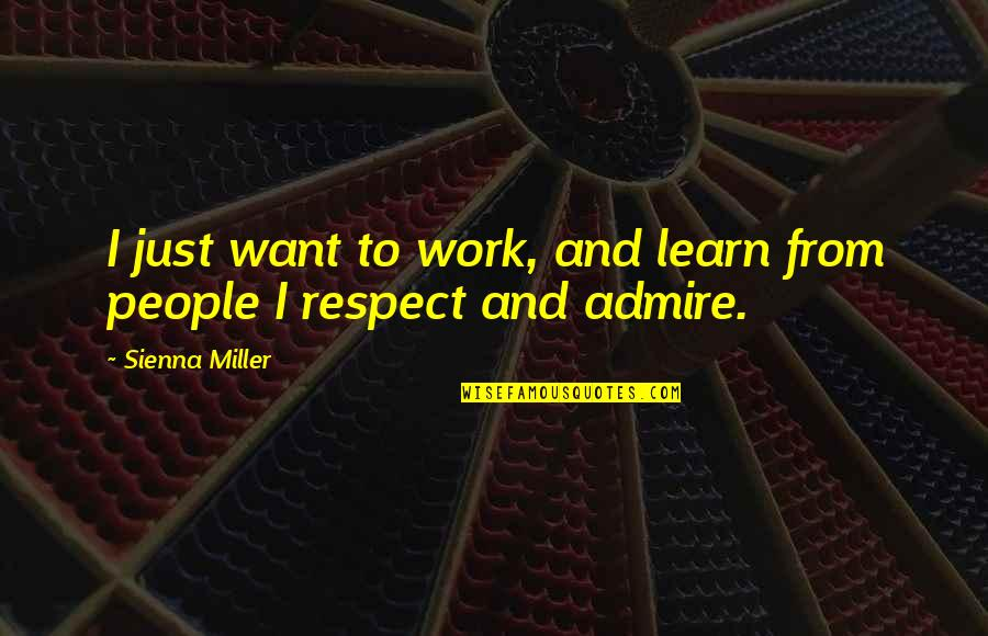 I Just Want Respect Quotes By Sienna Miller: I just want to work, and learn from