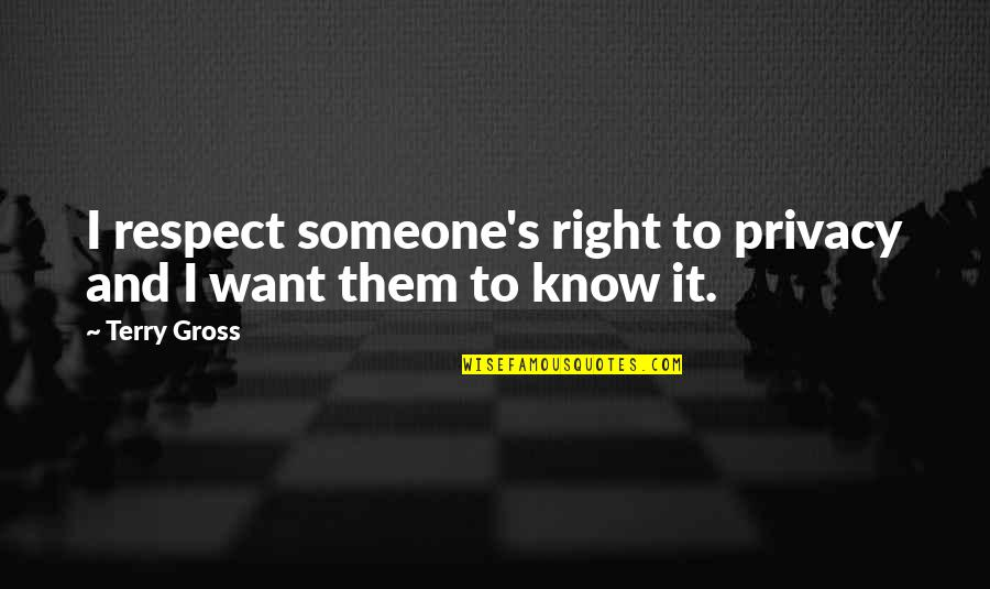 I Just Want Respect Quotes By Terry Gross: I respect someone's right to privacy and I