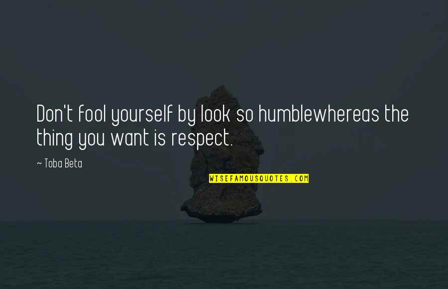 I Just Want Respect Quotes By Toba Beta: Don't fool yourself by look so humblewhereas the