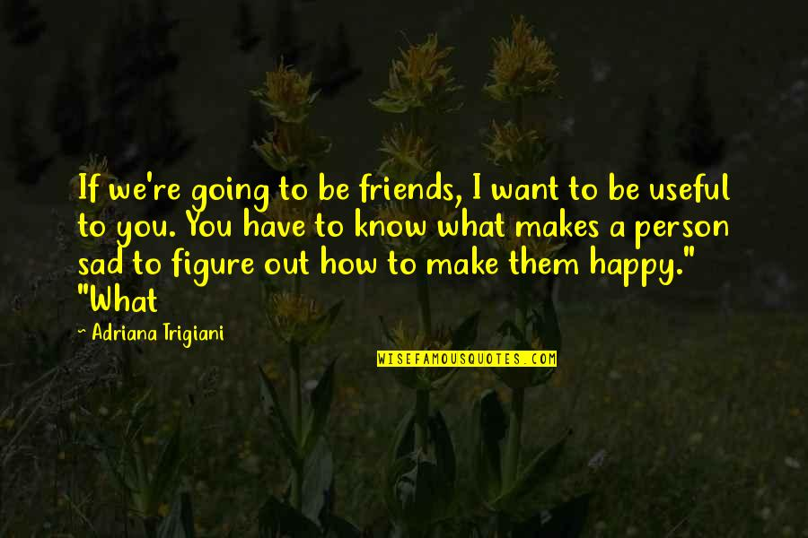 I Just Want To Be Happy Sad Quotes By Adriana Trigiani: If we're going to be friends, I want