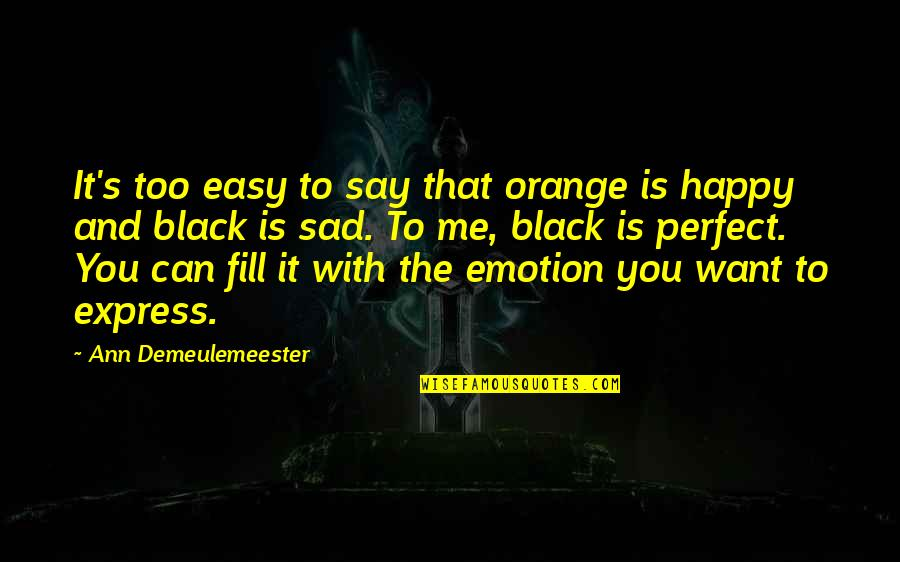 I Just Want To Be Happy Sad Quotes By Ann Demeulemeester: It's too easy to say that orange is