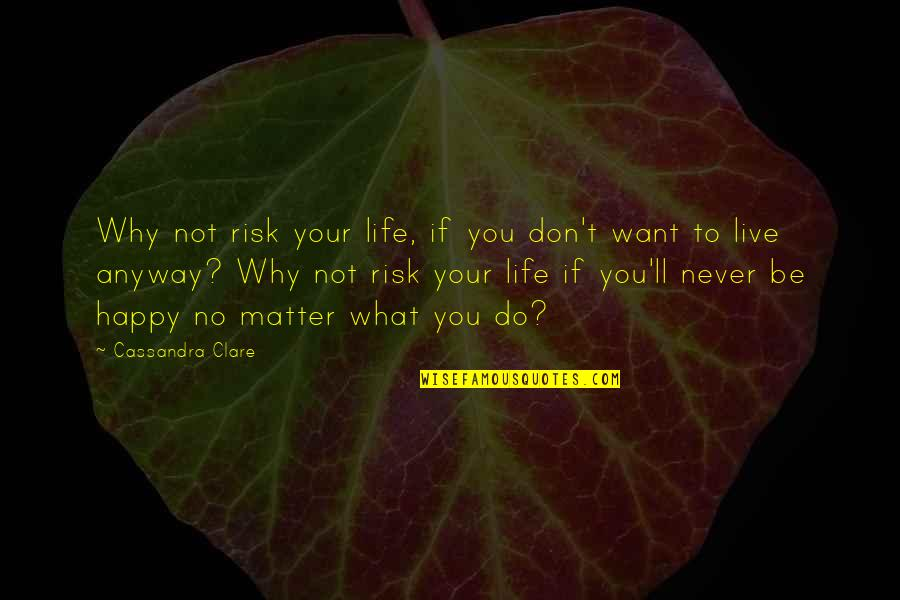 I Just Want To Be Happy Sad Quotes By Cassandra Clare: Why not risk your life, if you don't