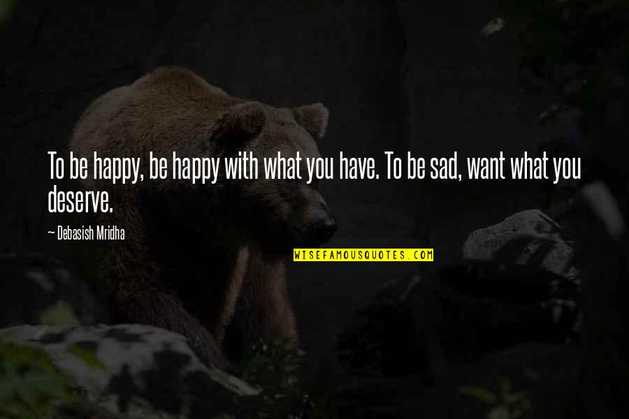 I Just Want To Be Happy Sad Quotes By Debasish Mridha: To be happy, be happy with what you